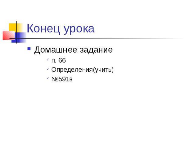 Конец урока Домашнее заданиеп. 66Определения(учить)№591в