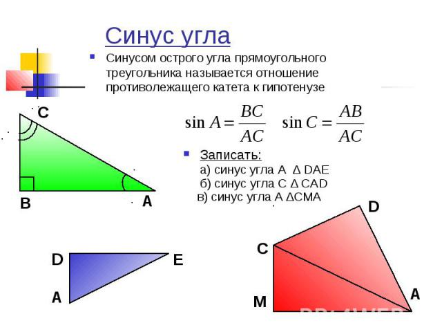 Синус угла Синусом острого угла прямоугольного треугольника называется отношение противолежащего катета к гипотенузеЗаписать:а) синус угла А ∆ DАЕб) синус угла С ∆ САD в) синус угла А ∆СМА