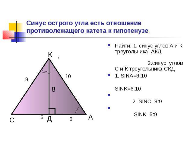 Синус острого угла есть отношение противолежащего катета к гипотенузе. Найти: 1. синус углов А и К треугольника АКД 2.синус углов С и К треугольника СКД1. SINA=8:10 SINK=6:10 2. SINC=8:9 SINK=5:9