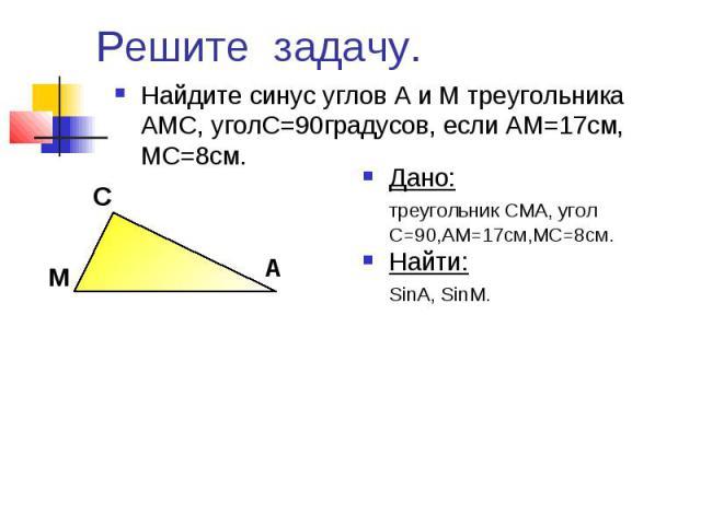 Решите задачу. Найдите синус углов А и М треугольника АМС, уголС=90градусов, если АМ=17см, МС=8см.Дано:треугольник CMA, угол С=90,AM=17см,MC=8см.Найти:SinA, SinМ.