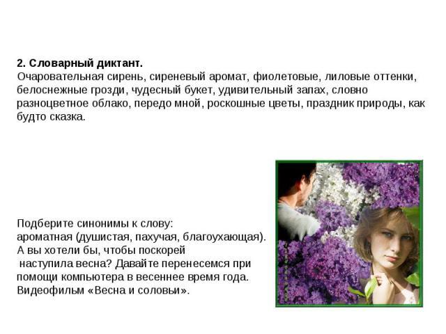 2. Словарный диктант.Очаровательная сирень, сиреневый аромат, фиолетовые, лиловые оттенки, белоснежные грозди, чудесный букет, удивительный запах, словно разноцветное облако, передо мной, роскошные цветы, праздник природы, как будто сказка.Подберит…