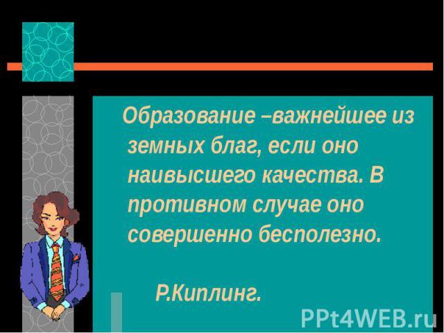 Образование –важнейшее из земных благ, если оно наивысшего качества. В противном случае оно совершенно бесполезно. Р.Киплинг.