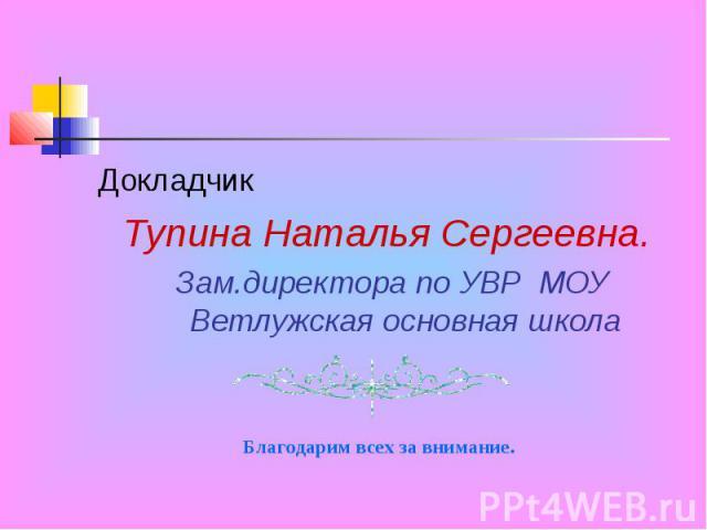ДокладчикТупина Наталья Сергеевна. Зам.директора по УВР МОУ Ветлужская основная школа