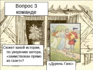 Вопрос 3 команде Сюжет какой истории, по уверению автора, «заимствован прямо из