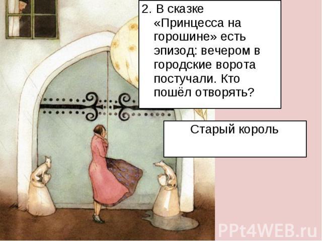 2. В сказке «Принцесса на горошине» есть эпизод: вечером в городские ворота постучали. Кто пошёл отворять?Старый король