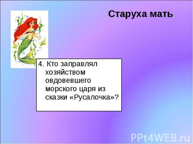 Старуха мать 4. Кто заправлял хозяйством овдовевшего морского царя из сказки «Русалочка»?