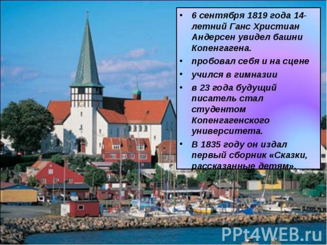 6 сентября 1819 года 14-летний Ганс Христиан Андерсен увидел башни Копенгагена. пробовал себя и на сценеучился в гимназиив 23 года будущий писатель стал студентом Копенгагенского университета.В 1835 году он издал первый сборник «Сказки, рассказанные…
