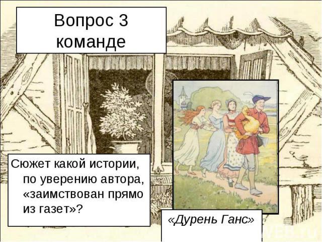 Вопрос 3 команде Сюжет какой истории, по уверению автора, «заимствован прямо из газет»? «Дурень Ганс»