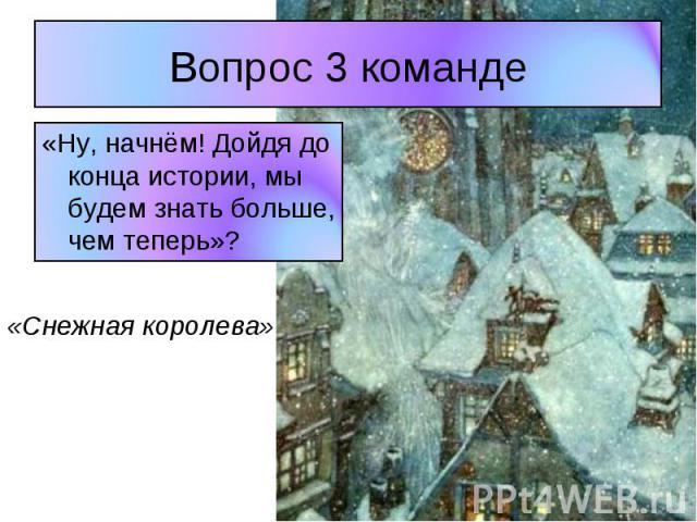 Вопрос 3 команде «Ну, начнём! Дойдя до конца истории, мы будем знать больше, чем теперь»? «Снежная королева»