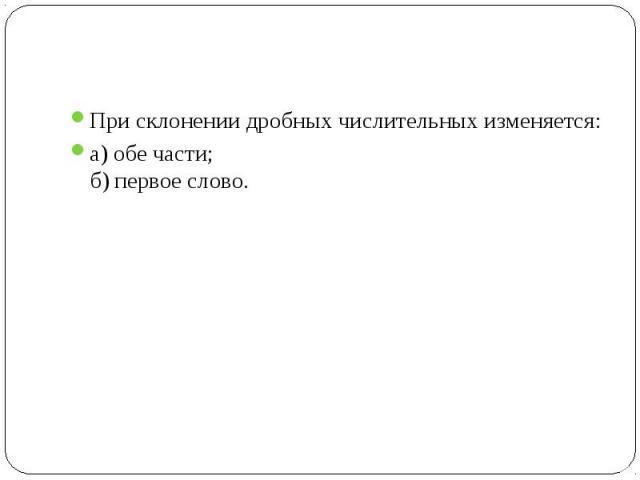При склонении дробных числительных изменяется:а) обе части;б) первое слово.