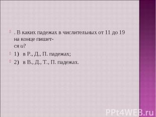 . В каких падежах в числительных от 11 до 19 на конце пишется и?1) в Р., Д., П