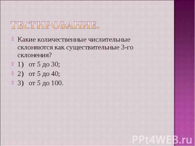 Тестирование. Какие количественные числительные склоняются как существительные 3-го склонения?1) от 5 до 30;2) от 5 до 40;3) от 5 до 100.