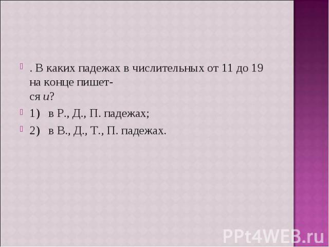 . В каких падежах в числительных от 11 до 19 на конце пишется и?1) в Р., Д., П. падежах;2) в В., Д., Т., П. падежах.
