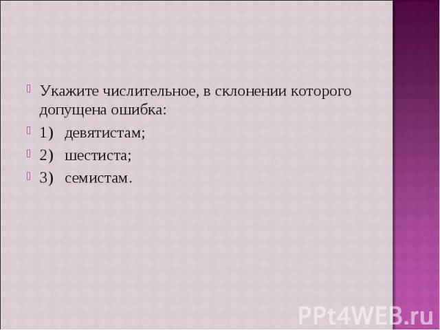 Укажите числительное, в склонении которого допущена ошибка:1) девятистам;2) шестиста;3) семистам.