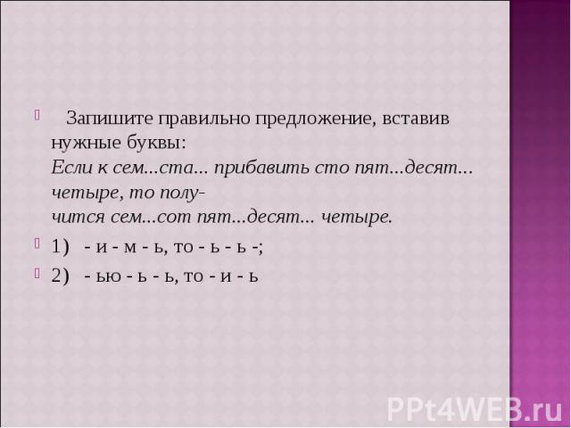 Запишите правильно предложение, вставив нужные буквы:Если к сем...ста... прибавить сто пят...десят... четыре, то получится сем...сот пят...десят... четыре.1) - и - м - ь, то - ь - ь -;2) - ью - ь - ь, то - и - ь
