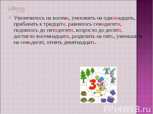 №733 Увеличилось на восемь, умножить на одиннадцать, прибавить к тридцати, равнялось семидесяти, поднялось до пятидесяти, возросло до десяти, достигло восемнадцати, разделить на пять, уменьшить на семьдесят, отнять девятнадцать.