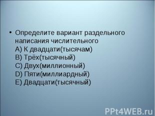 Определите вариант раздельного написания числительного А) К двадцати(тысячам) В)