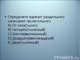 Определите вариант раздельного написания числительного А) От пяти(тысяч) В) Четы