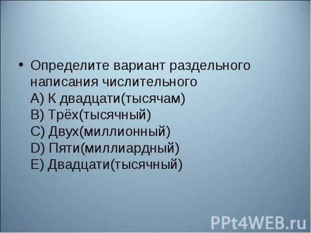 Определите вариант раздельного написания числительного А) К двадцати(тысячам) В) Трёх(тысячный) С) Двух(миллионный) D) Пяти(миллиардный) Е) Двадцати(тысячный)