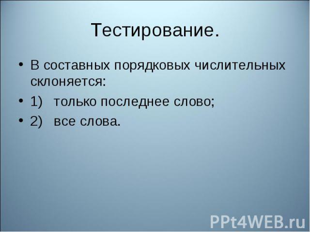 Тестирование. В составных порядковых числительных склоняется:1) только последнее слово;2) все слова.
