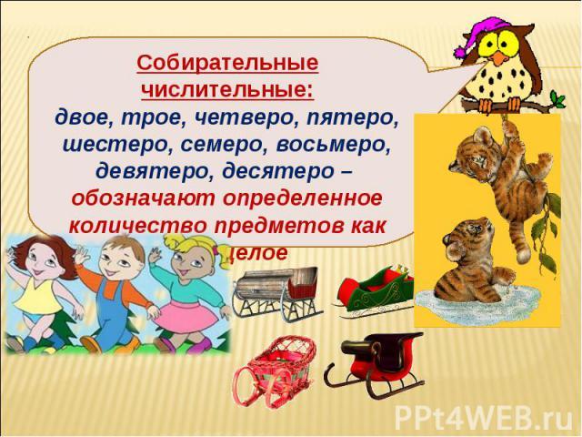 Собирательные числительные:двое, трое, четверо, пятеро, шестеро, семеро, восьмеро, девятеро, десятеро – обозначают определенное количество предметов как одно целое