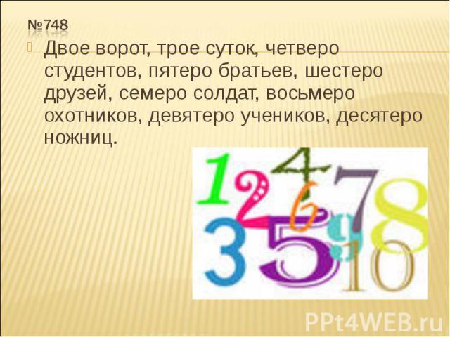 №748 Двое ворот, трое суток, четверо студентов, пятеро братьев, шестеро друзей, семеро солдат, восьмеро охотников, девятеро учеников, десятеро ножниц.