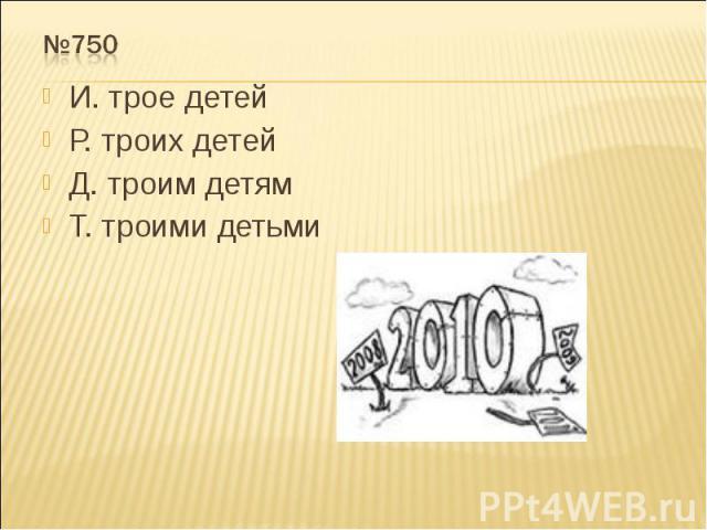 №750 И. трое детейР. троих детейД. троим детямТ. троими детьми