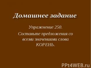 Домашнее заданиеУпражнение 250.Составьте предложения со всеми значениями слова К