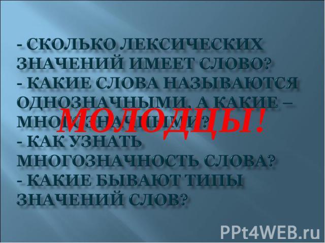 МОЛОДЦЫ!- Сколько лексических значений имеет слово?- Какие слова называются однозначными, а какие – многозначными?- Как узнать многозначность слова?- Какие бывают типы значений слов?