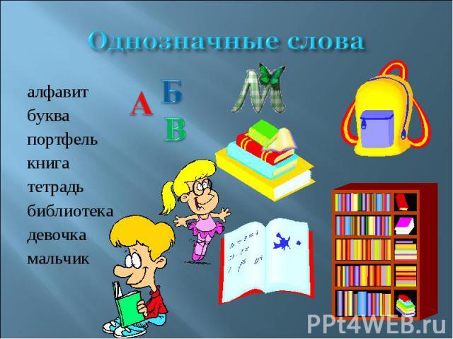 Однозначные слова алфавитбуквапортфелькнигатетрадьбиблиотекадевочкамальчик