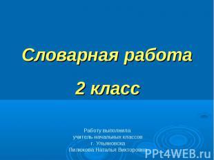 Словарная работа 2 класс Работу выполнила учитель начальных классовг. Ульяновска