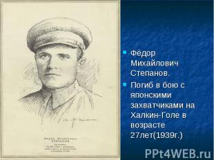 Фёдор Михайлович Степанов.Погиб в бою с японскими захватчиками на Халкин-Голе в