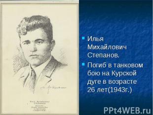 Илья Михайлович Степанов.Погиб в танковом бою на Курской дуге в возрасте 26 лет(