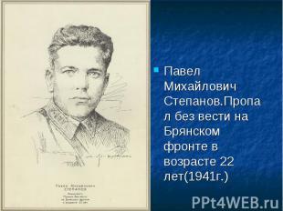 Павел Михайлович Степанов.Пропал без вести на Брянском фронте в возрасте 22 лет(