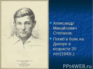 Александр Михайлович Степанов.Погиб в боях на Днепре в возрасте 20 лет(1943г.)