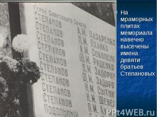 На мраморных плитах мемориала навечно высечены имена девяти братьев Степановых