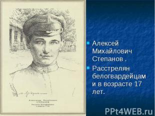 Алексей Михайлович Степанов .Расстрелян белогвардейцами в возрасте 17 лет.