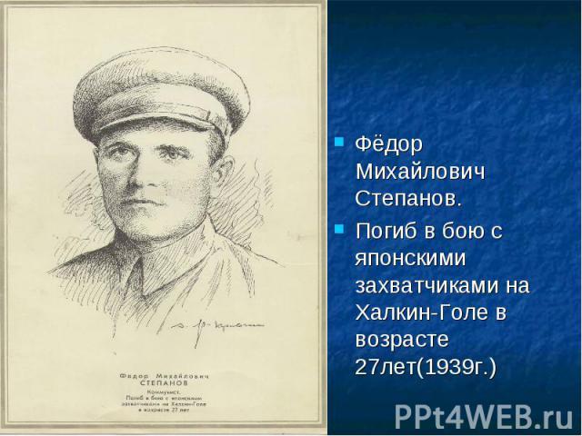 Фёдор Михайлович Степанов.Погиб в бою с японскими захватчиками на Халкин-Голе в возрасте 27лет(1939г.)