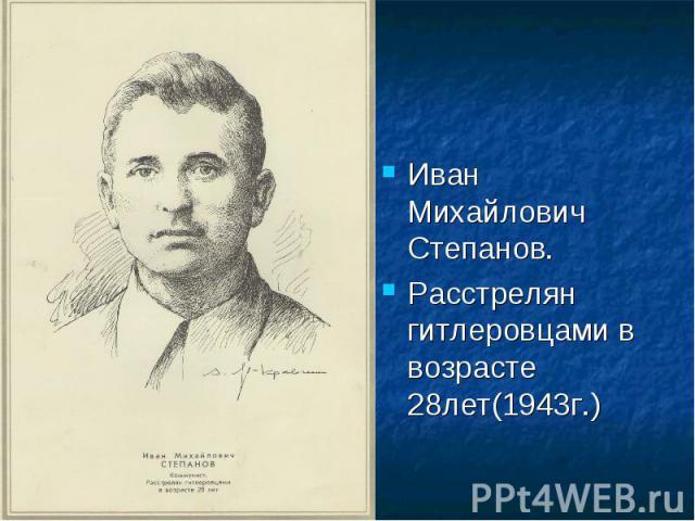Иван Михайлович Степанов.Расстрелян гитлеровцами в возрасте 28лет(1943г.)