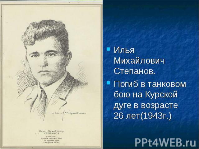 Илья Михайлович Степанов.Погиб в танковом бою на Курской дуге в возрасте 26 лет(1943г.)