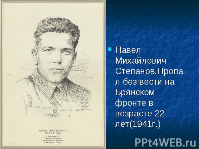 Павел Михайлович Степанов.Пропал без вести на Брянском фронте в возрасте 22 лет(1941г.)
