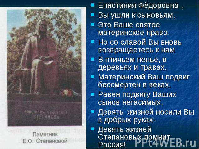 Епистиния Фёдоровна ,Вы ушли к сыновьям,Это Ваше святое материнское право.Но со славой Вы вновь возвращаетесь к намВ птичьем пенье, в деревьях и травах.Материнский Ваш подвиг бессмертен в веках.Равен подвигу Ваших сынов негасимых.Девять жизней носил…