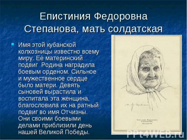 Епистиния Федоровна Степанова, мать солдатская Имя этой кубанской колхозницы известно всему миру. Её материнский подвиг Родина наградила боевым орденом. Сильное и мужественное сердце было матери. Девять сыновей вырастила и воспитала эта женщина, бла…
