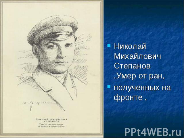 Николай Михайлович Степанов .Умер от ран,полученных на фронте .