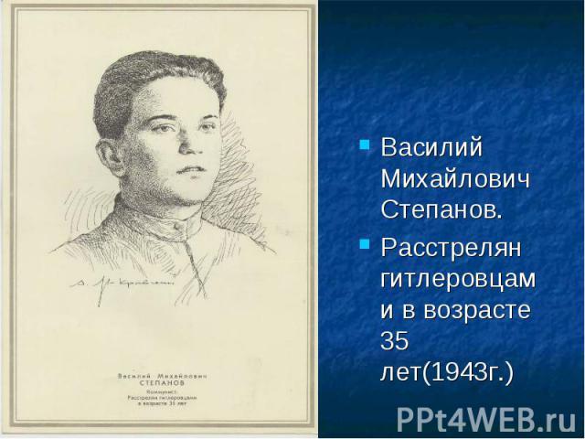 Василий Михайлович Степанов.Расстрелян гитлеровцами в возрасте 35 лет(1943г.)