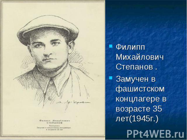 Филипп Михайлович Степанов .Замучен в фашистском концлагере в возрасте 35 лет(1945г.)