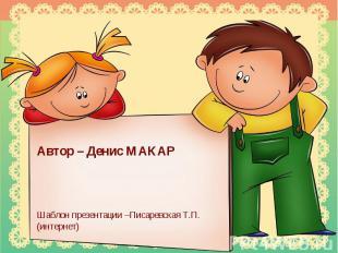 Автор – Денис МАКАРШаблон презентации –Писаревская Т.П. (интернет)