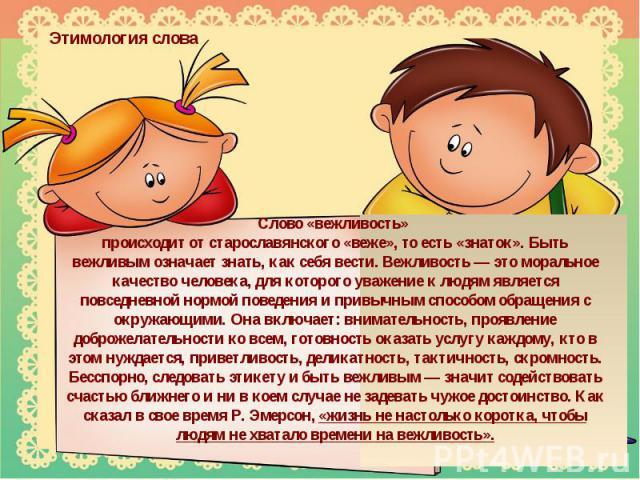 Этимология словаСлово «вежливость» происходит от старославянского «веже», то есть «знаток». Быть вежливым означает знать, как себя вести. Вежливость — это моральное качество человека, для которого уважение к людям является повседневной нормой поведе…
