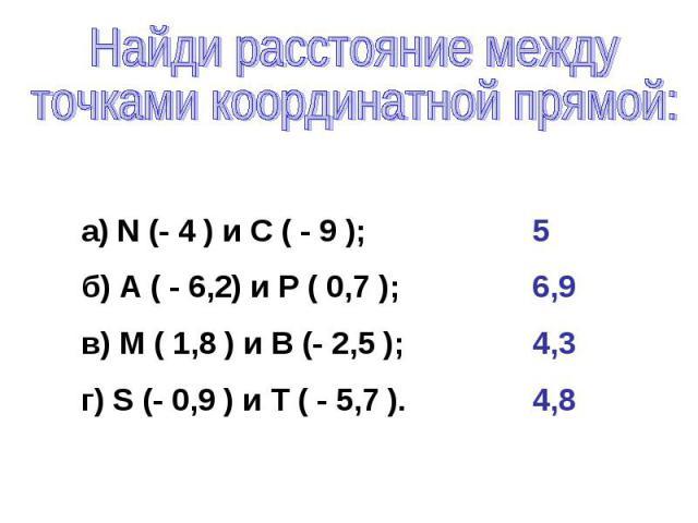 Найди расстояние между точками координатной прямой:а) N (- 4 ) и С ( - 9 );б) А ( - 6,2) и Р ( 0,7 );в) М ( 1,8 ) и В (- 2,5 );г) S (- 0,9 ) и Т ( - 5,7 ). 56,94,34,8