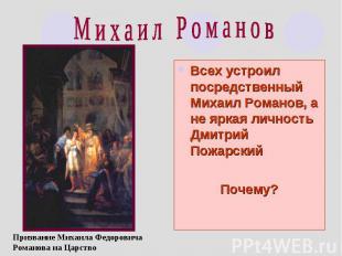 М и х а и л Р о м а н о в Всех устроил посредственный Михаил Романов, а не яркая